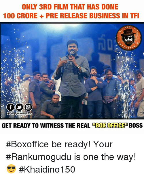 to wit: ONLY 3RD FILM THAT HAS DONE  100 CRORE PRE RELEASE BUSINESS IN TFI  PAGE  ERTA  is Page VII enterta  n U  GET READY TO WITNESS THE REAL OTBOXOFFICEDBOSS #Boxoffice be ready! Your #Rankumogudu is one the way!😎 #Khaidino150 <Jarvis>
