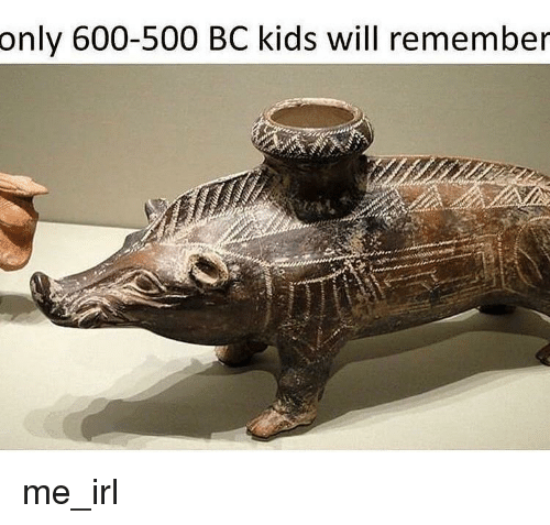 Kids, Irl, and Me IRL: only 600-500 BC kids will remember