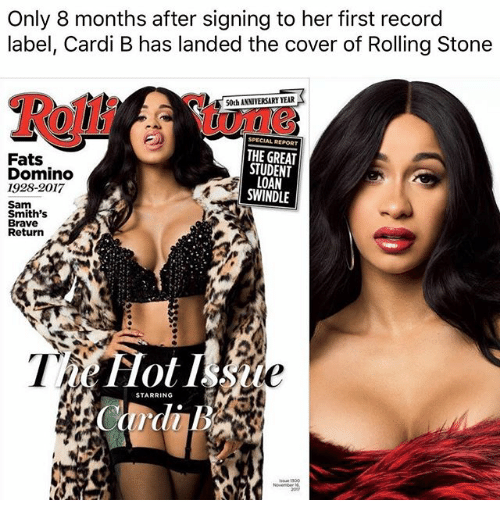 Memes, Brave, and Record: Only 8 months after signing to her first record  label, Cardi B has landed the cover of Rolling Stone  Rolli  ,:une  50th ANNIVERSARY YEAR  Fats  Domino  1928-2017  THE GREAT  STUDENT  LOAN  SWINDLE  Sam  Smith's  Brave  Return  STARRING  dl