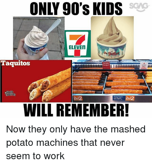 Memes, Work, and Kids: ONLY 90's KIDS  SGAG  ELEVEN  Taquitos  202  WILL REMEMBER! Now they only have the mashed potato machines that never seem to work
