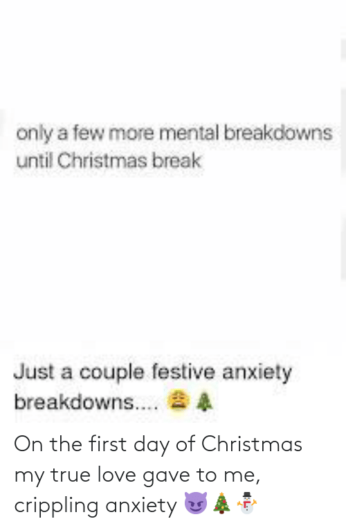 Crippling Anxiety: only a few more mental breakdowns  until Christmas break  Just a couple festive anxiety  breakdowns.. 8 A On the first day of Christmas my true love gave to me, crippling anxiety 😈🎄⛄️