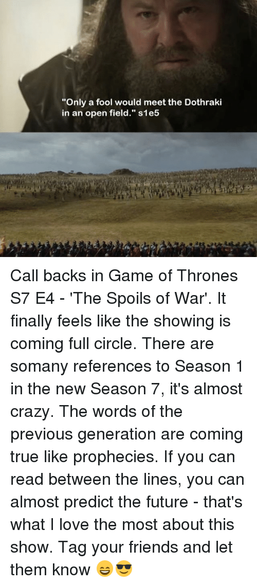 "Crazy, Friends, and Future: ""Only a fool would meet the Dothraki  in an open field."" s1et5 Call backs in Game of Thrones S7 E4 - 'The Spoils of War'. It finally feels like the showing is coming full circle. There are somany references to Season 1 in the new Season 7, it's almost crazy. The words of the previous generation are coming true like prophecies. If you can read between the lines, you can almost predict the future - that's what I love the most about this show. Tag your friends and let them know 😄😎"