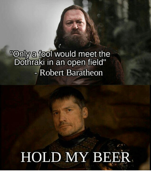 "Beer, Memes, and Dothraki: ""Only a fool would meet the  Dothraki in an open field""  0  Robert Baratheorn  HOLD MY BEER"