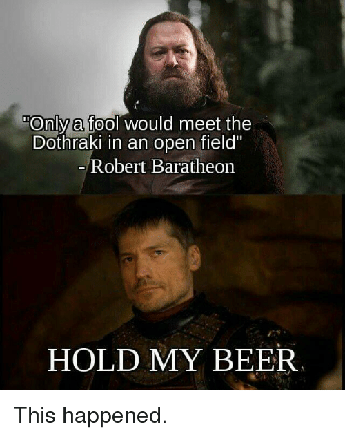 "Beer, Game of Thrones, and Dothraki: Only a fool would meet the  Dothraki in an open field""  0  Robert Baratheorn  HOLD MY BEER"