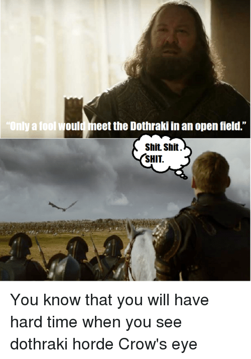 "Memes, Shit, and Time: ""Only a fool  Would meet the Dothraki in an open field.""  Shit Shit.  SHIT You know that you will have hard time when you see dothraki horde  Crow's eye"
