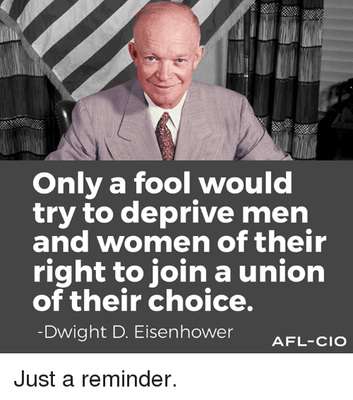 afl: Only a fool would  try to deprive men  and women of their  right to join a union  of their choice.  Dwight D. Eisenhower  AFL-CIO Just a reminder.