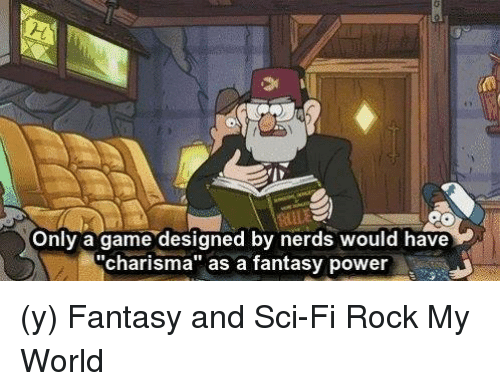 """Memes, 🤖, and Fantasy: Only a game designed by nerds would have  """"charisma"""" as a fantasy power (y) Fantasy and Sci-Fi Rock My World"""