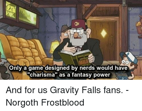 "game design: Only a game designed by nerds would have  ""charisma"" as a fantasy power And for us Gravity Falls fans.  -Norgoth Frostblood"