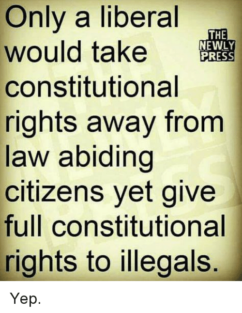 Constitutional: Only a liberal  would take RESS  constitutional  rights away from  law abiding  citizens yet give  full constitutional  rights to illegals  THE  EWLY Yep.