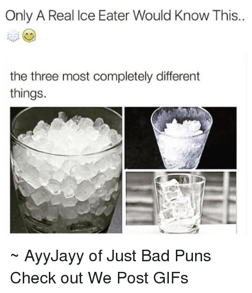Bad Puns: Only A Real Ice Eater Would Know This..  the three most completely different  things. ~ AyyJayy of Just Bad Puns  Check out We Post GIFs