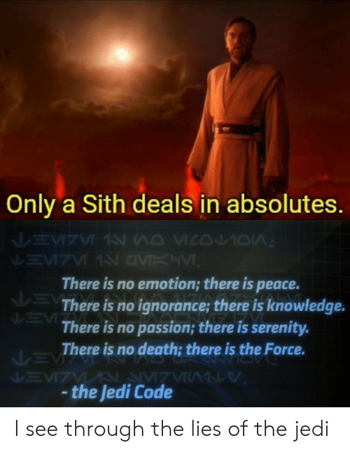 Only A Sith Deals In Absolutes: Only a Sith deals in absolutes.  There is no emotion; there is peace.  There is no ignorance; there is knowledge.  There is no passion; there is serenity.  There is no death; there is the Force.  the Jedi Code I see through the lies of the jedi