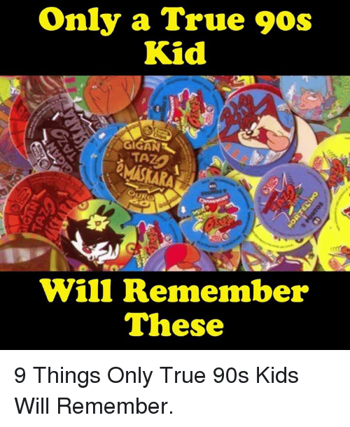 Memes, True, and Kids: Only a True 90s  Kid  Will Remember  These 9 Things Only True 90s Kids Will Remember.
