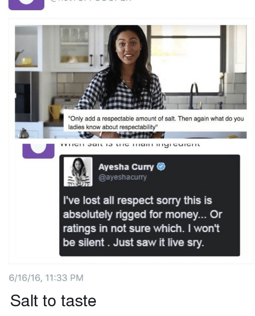 """Ayesha Curry, Blackpeopletwitter, and Funny: """"Only add a respectable amount of salt. Then again what do you  ladies know about respectability""""  Ayesha Curry  @ayeshacurry  I've lost all respect sorry this is  absolutely rigged for money... or  ratings in not sure which. I won't  be silent. Just saw it live sry.  6/16/16, 11:33 PM Salt to taste"""