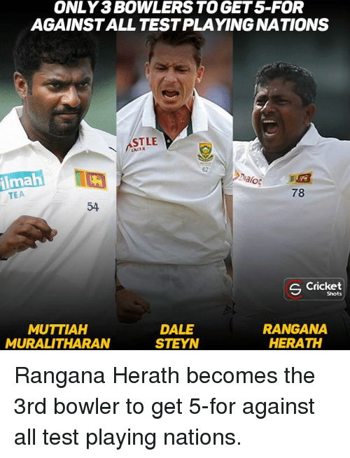 Memes, Cricket, and Test: ONLY BOWLERSTOGET5-FOR  AGAINSTALL TESTPLAYINGNATIONS  STLE  LAKER  ilmah  Od  TEA  s Cricket  Shots  RANGANA  MUTTIAH  DALE  STEYN  MURALITHARAN  HERATH Rangana Herath becomes the 3rd bowler to get 5-for against all test playing nations.