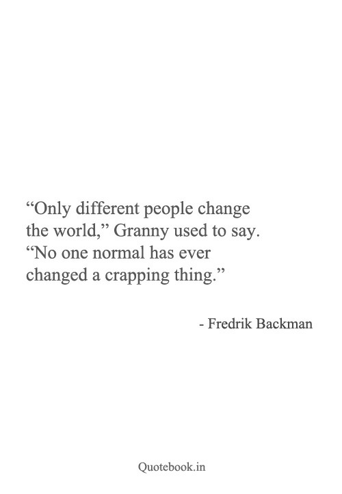 "Crapping: ""Only different people change  the world"" Granny used to say.  ""No one normal has ever  changed a crapping thing.""  - Fredrik Backman  Quotebook.in"