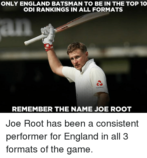 odi: ONLY ENGLAND BATSMAN TO BE IN THE TOP 10  ODI RANKINGS IN ALL FORMATS  REMEMBER THE NAME JOE ROOT Joe Root has been a consistent performer for England in all 3 formats of the game.