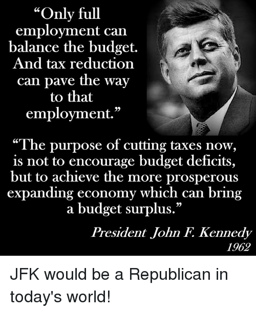 "Memes, Taxes, and John F. Kennedy: ""Only full  employment can  balance the budget.  And tax reduction  can pave the way  to that  employment.""  ""The purpose of cutting taxes now,  is not to encourage budget detficits,  but to achieve the more prosperous  expanding economy which can bring  a budget surplus.""  President John F. Kennedy  1962 JFK would be a Republican in today's world!"