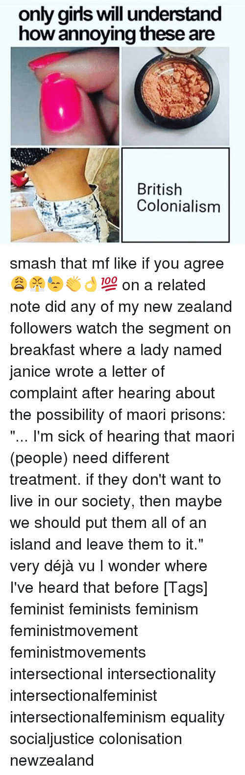 """colonialism: only girls will understand  how annoying these are  British  Colonialism smash that mf like if you agree 😩😤😓👏👌💯 on a related note did any of my new zealand followers watch the segment on breakfast where a lady named janice wrote a letter of complaint after hearing about the possibility of maori prisons: """"... I'm sick of hearing that maori (people) need different treatment. if they don't want to live in our society, then maybe we should put them all of an island and leave them to it."""" very déjà vu I wonder where I've heard that before [Tags] feminist feminists feminism feministmovement feministmovements intersectional intersectionality intersectionalfeminist intersectionalfeminism equality socialjustice colonisation newzealand"""