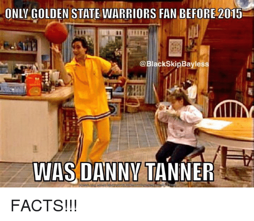 memes: ONLY GOLDEN STATE WARRIORS FAN BEFORE 2015  @BlackskipBayless  WAS DANNY TANNER FACTS!!!