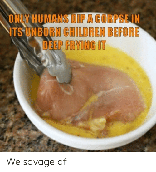 Savage Af: ONLY HUMANS DIPA CORPSEIN  ITS UNBORN CHILDREN BEFORE  DEEP FRYING IT We savage af