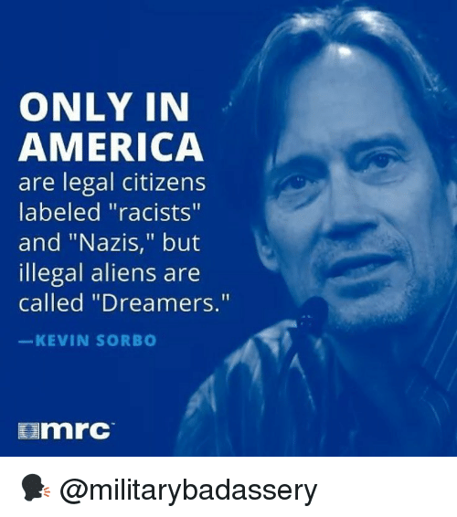 "America, Memes, and Aliens: ONLY IN  AMERICA  are legal citizens  labeled ""racists""  and ""Nazis,"" but  illegal aliens are  called ""Dreamers.""  KEVIN SORB  mrc 🗣 @militarybadassery"