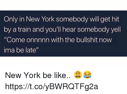 """Be Like, New York, and Train: Only in New York somebody will get hit  by a train and you'll hear somebody yell  """"Come onnnnn with the bullshit now  ima be late"""" New York be like.. 😩😂 https://t.co/yBWRQTFg2a"""
