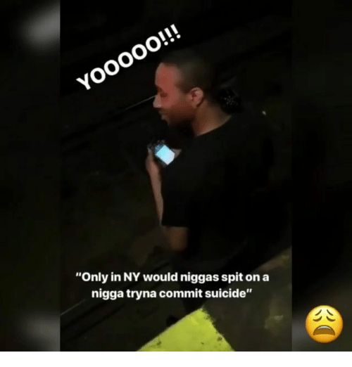 """Memes, Suicide, and 🤖: """"Only in NY would niggas spit on a  nigga tryna commit suicide"""""""