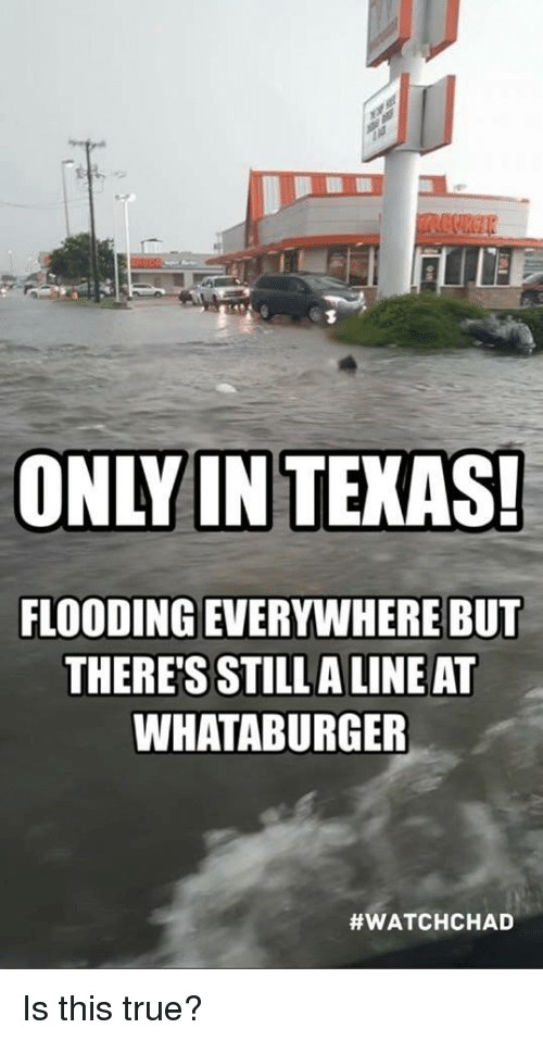 Flooding: ONLY IN TEKAS!  FLOODING EVERYWHERE BU  THERE'S STILLA LINE AT  WHATABURGER  Is this true?