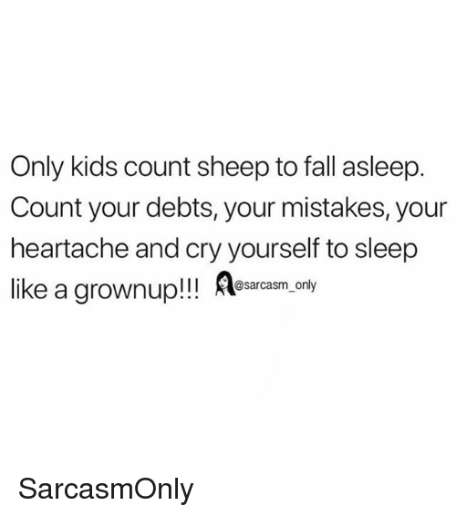 Fall, Funny, and Memes: Only kids count sheep to fall asleep.  Count your debts, your mistakes, your  heartache and cry yourself to sleep  like a grownup!! essecasm,.only SarcasmOnly