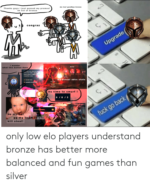 Silver: only low elo players understand bronze has better more balanced and fun games than silver