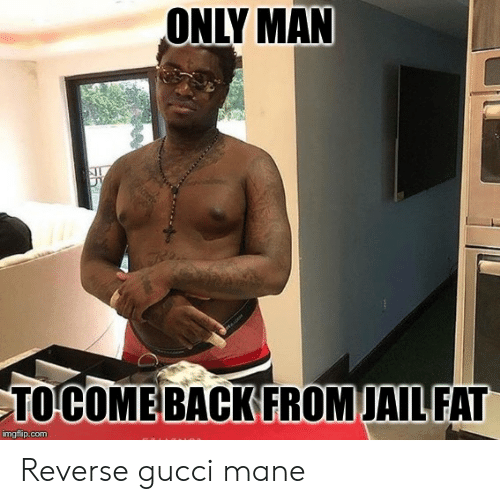 Gucci Mane: ONLY MAN  TOCOME BACK EROMJAILFAT  imgflip.com Reverse gucci mane