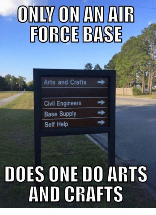 Air Force, Military, and Civilization: ONLY ON AN AIR  FORCE BASE  Arts and Crafts  Civil Engineers  Base Supply  Self Help  DOES ONE DO  ARTS  AND CRAFTS