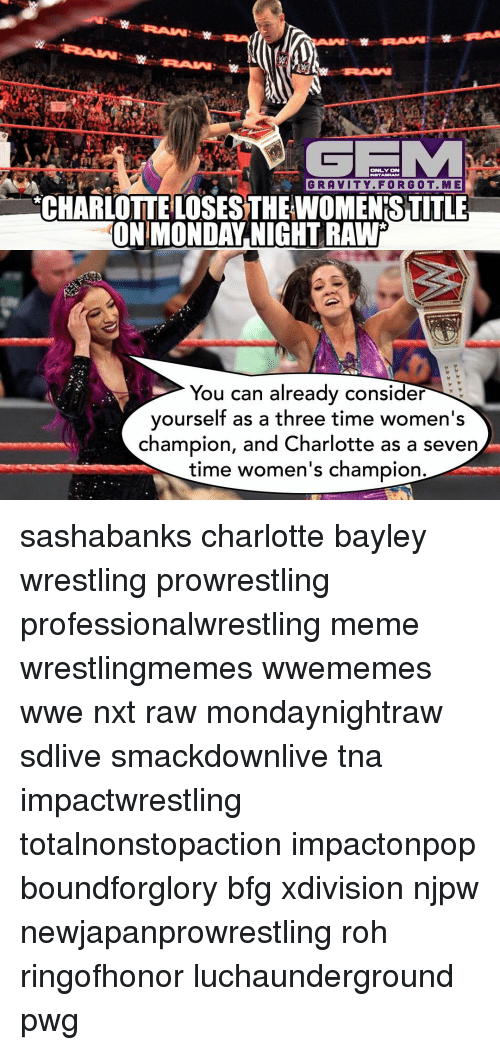 Considence: ONLY ON  L GRAVITY. FOR G OT. M E  NCHARLOTTEILOSESTHEWOMENESTITLE  ON MONDAY NIGHT RAWr  You can already consider  yourself as a three time women's  champion, and Charlotte as a seven  time women's champion. sashabanks charlotte bayley wrestling prowrestling professionalwrestling meme wrestlingmemes wwememes wwe nxt raw mondaynightraw sdlive smackdownlive tna impactwrestling totalnonstopaction impactonpop boundforglory bfg xdivision njpw newjapanprowrestling roh ringofhonor luchaunderground pwg