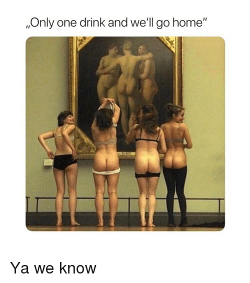 """Home, Classical Art, and Only One: ,Only one drink and we'll go home"""" Ya we know"""