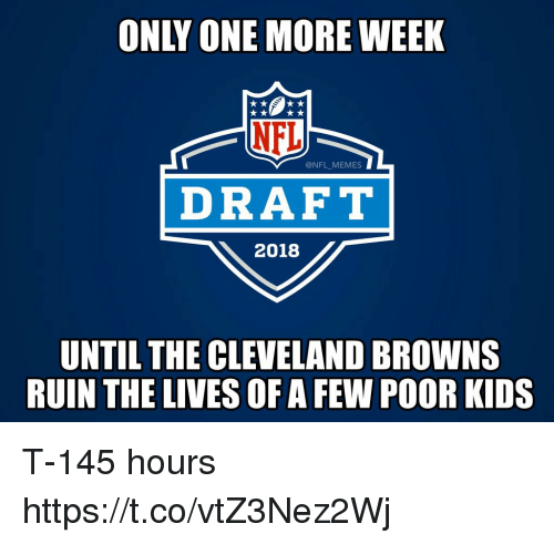 Cleveland Browns, Football, and Memes: ONLY ONE MORE WEEK  @NFL MEMES  DRAFT  2018  UNTIL THE CLEVELAND BROWNS  RUIN THE LIVES OF A FEW POOR KIDS T-145 hours https://t.co/vtZ3Nez2Wj