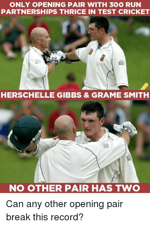 Memes, Run, and Break: ONLY OPENING PAIR WITH 300 RUN  PARTNERSHIPS THRICE IN TEST CRICKET  HERSCHELLE GIBBS & GRAME SMITH  NO OTHER PAIR HAS TWO Can any other opening pair break this record?
