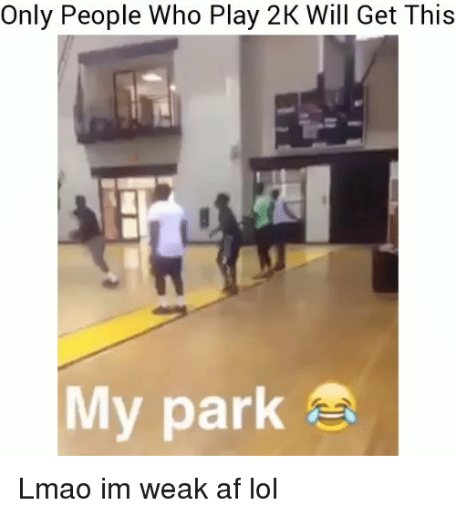 Af, Funny, and Lmao: Only People Who Play 2K Will Get This  My park Lmao im weak af lol