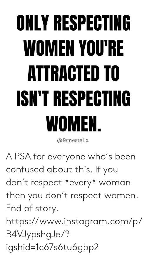 attracted: ONLY RESPECTING  WOMEN YOU'RE  ATTRACTED TO  ISN'T RESPECTING  WOMEN.  @femestella A PSA for everyone who's been confused about this. If you don't respect *every* woman then you don't respect women. End of story.  https://www.instagram.com/p/B4VJypshgJe/?igshid=1c67s6tu6gbp2