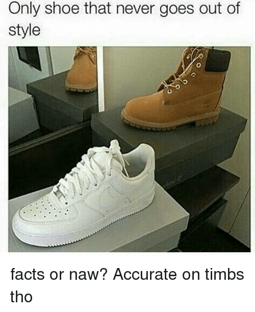 Or Naw: Only shoe that never goes out of  style facts or naw? Accurate on timbs tho
