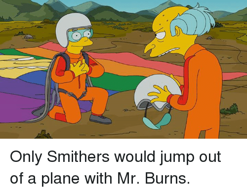 Mr. Burns: Only Smithers would jump out of a plane with Mr. Burns.