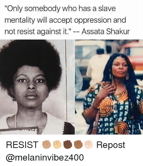 """Memes, Oppression, and Shakur: """"Only somebody who has a slave  mentality will accept oppression and  not resist against it."""" Assata Shakur RESIST ✊🏽✊🏼✊🏿✊🏾✊🏻 Repost @melaninvibez400"""