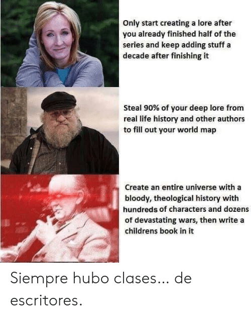 siempre: Only start creating a lore after  you already finished half of the  series and keep adding stuff a  decade after finishing it  Steal 90% of your deep lore from  real life history and other authors  to fill out your world map  Create an entire universe with a  bloody, theological history with  hundreds of characters and dozens  of devastating wars, then write a  childrens book in it Siempre hubo clases… de escritores.