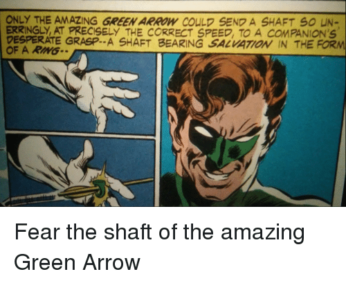 bearing: ONLY THE AMAZING GREEN ARROW COULD SEND A SHAFT S0 UN-  ERRINGLY, AT PRECISELY THE CORRECT SPEED, TO A COMPANION'S  DESPERATE GRASP.. A SHAFT BEARING SALVATOİ IN THE FORM  OF A RIMG Fear the shaft of the amazing Green Arrow