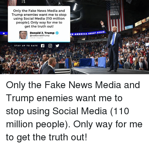 Faking News: Only the Fake News Media and  Trump enemies want me to stop  using Social Media (110 million  people) Only way for me to  get the truth out!  Donald 3. Trump  E AMERICA GREAT AGAIN  @realDonaldTrump  y  STAY UP TO DATE Only the Fake News Media and Trump enemies want me to stop using Social Media (110 million people). Only way for me to get the truth out!