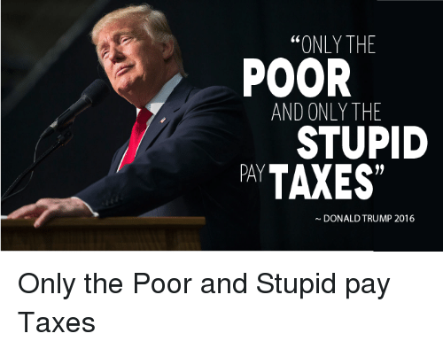 """Donald Trump, Politics, and Taxes: ONLY THE  POOR  AND ONLY THE  STUPID  PAY  TAXES""""  DONALD TRUMP 2016 Only the Poor and Stupid pay Taxes"""