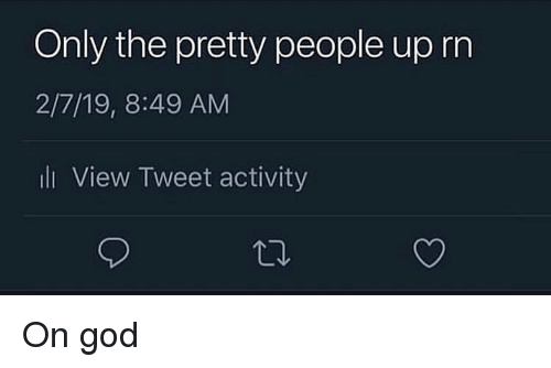 Trendy: Only the prety people up rn  2/7/19, 8:49 AM  li View Tweet activity On god