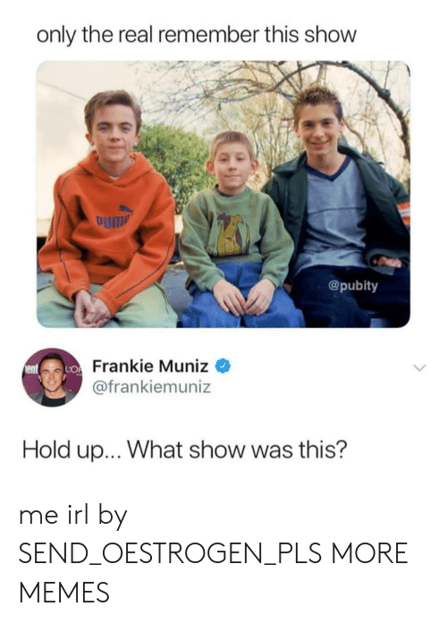 Pubity: only the real remember this show  um  @pubity  Frankie Muniz  @frankiemuniz  Hold up... What show was this? me irl by SEND_OESTROGEN_PLS MORE MEMES
