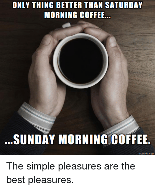 Sunday Morning Funny Meme : Only thing better than saturday morning coffee sunday