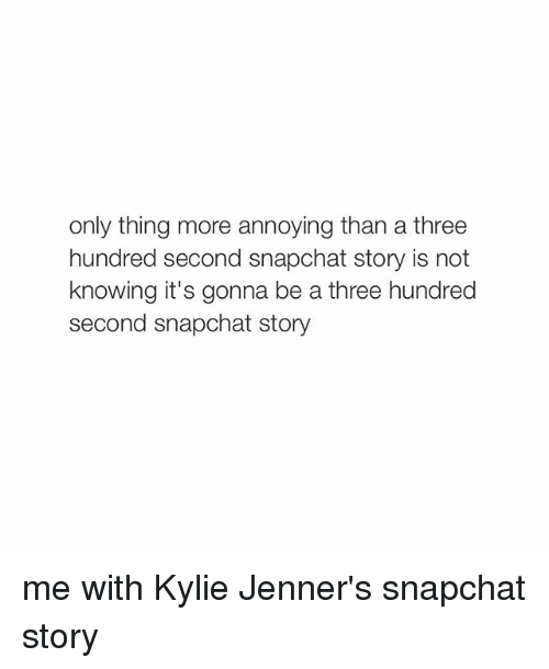 Kylie Jenner, Snapchat, and Girl Memes: only thing more annoying than a three  hundred second snapchat story is not  knowing it's gonna be a three hundred  second snapchat story me with Kylie Jenner's snapchat story