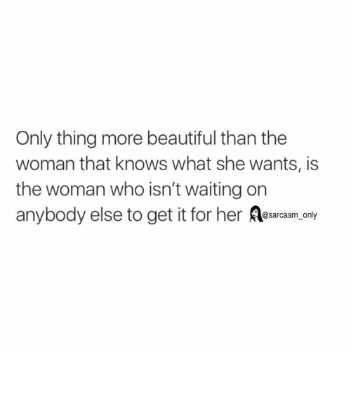 Funny, Memes, and Xx: Only thing more beautiful than the  woman that knows what she wants, is  the woman who isn't waiting on  anybody else to get it for her @sarcasm only ⠀